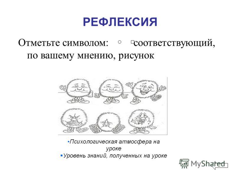 Отметьте символом: соответствующий, по вашему мнению, рисунок РЕФЛЕКСИЯ