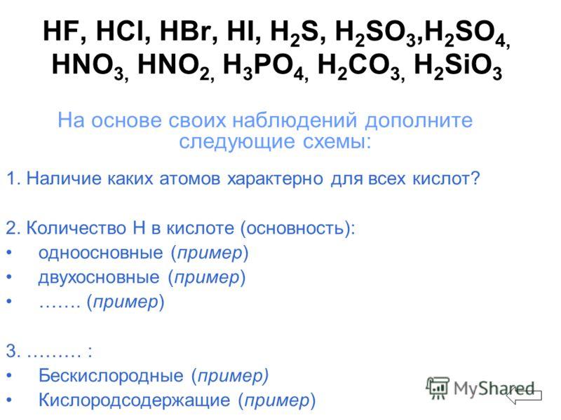HF, HCl, HBr, HI, H 2 S, H 2 SO 3,H 2 SO 4, HNO 3, HNO 2, H 3 PO 4, H 2 CO 3, H 2 SiO 3 На основе своих наблюдений дополните следующие схемы: 1. Наличие каких атомов характерно для всех кислот? 2. Количество Н в кислоте (основность): одноосновные (пр