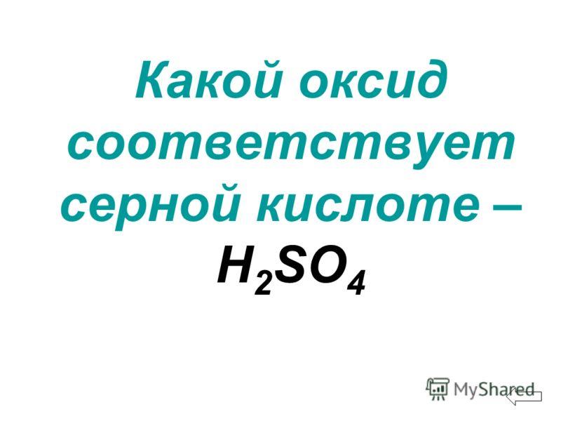 Какой оксид соответствует серной кислоте – H 2 SO 4