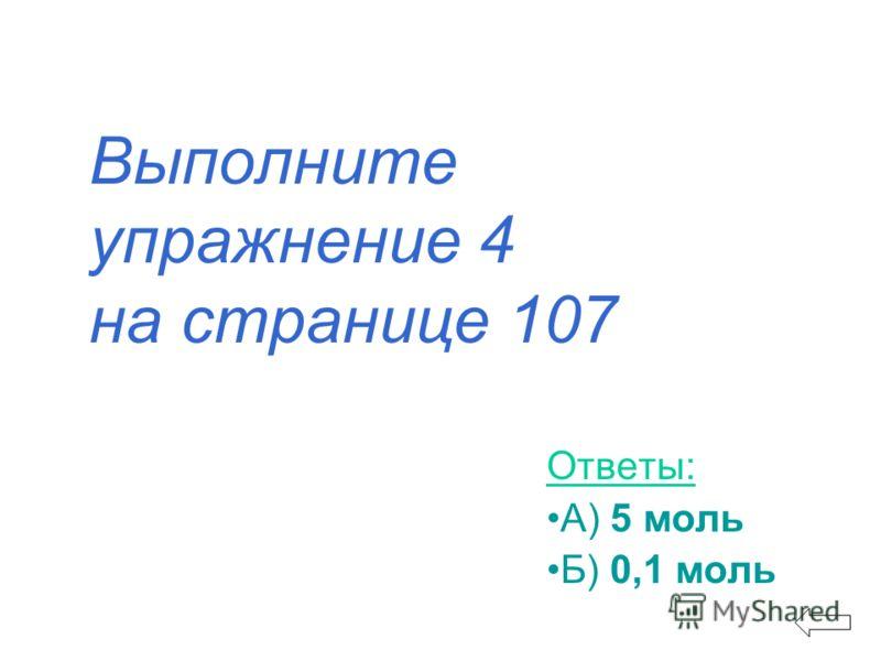 Выполните упражнение 4 на странице 107 Ответы: А) 5 моль Б) 0,1 моль