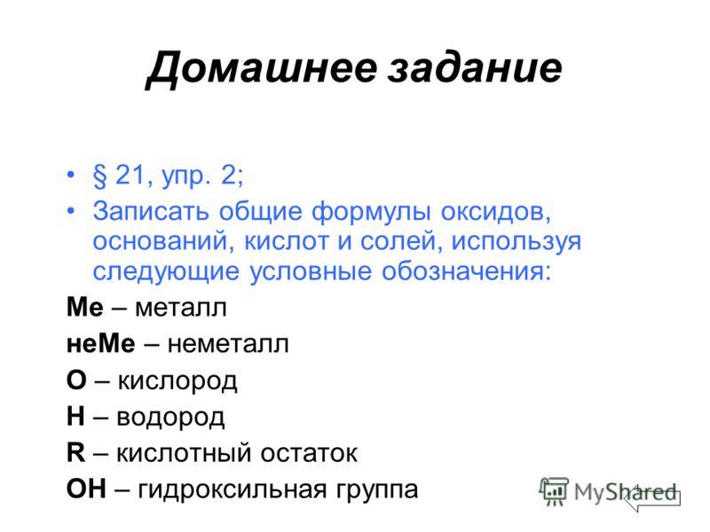 Домашнее задание § 21, упр. 2; Записать общие формулы оксидов, оснований, кислот и солей, используя следующие условные обозначения: Ме – металл неМе – неметалл О – кислород Н – водород R – кислотный остаток ОН – гидроксильная группа