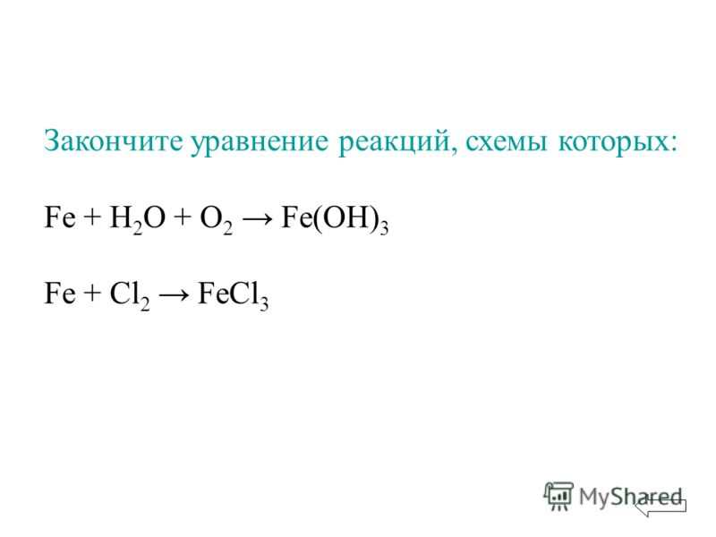 Закончите уравнение реакций, схемы которых: Fe + H 2 O + O 2 Fe(OH) 3 Fe + Cl 2 FeCl 3