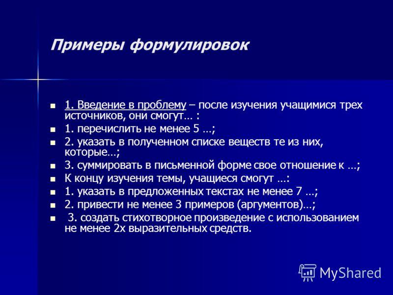 Примеры формулировок 1. Введение в проблему – после изучения учащимися трех источников, они смогут… : 1. перечислить не менее 5 …; 2. указать в полученном списке веществ те из них, которые…; 3. суммировать в письменной форме свое отношение к …; К кон