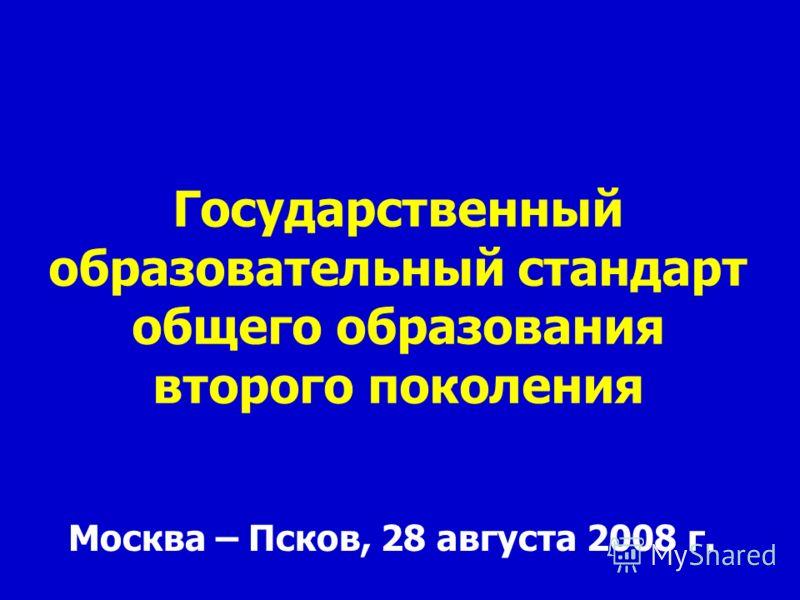 Государственный образовательный стандарт общего образования второго поколения Москва – Псков, 28 августа 2008 г.