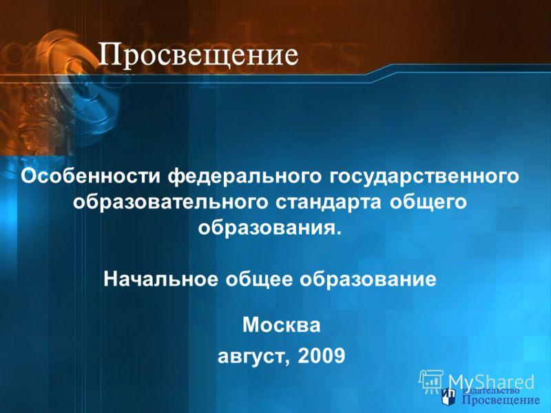 Москва август, 2009 Особенности федерального государственного образовательного стандарта общего образования. Начальное общее образование