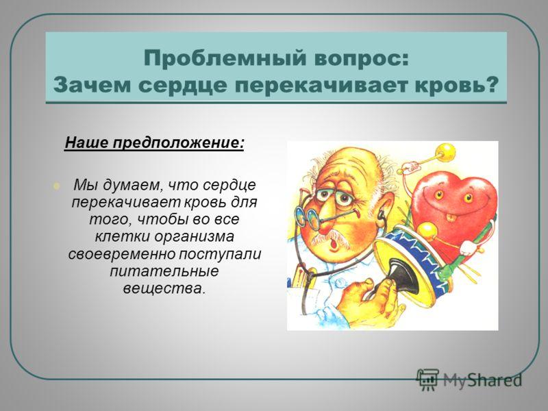 Проблемный вопрос: Зачем сердце перекачивает кровь? Наше предположение: Мы думаем, что сердце перекачивает кровь для того, чтобы во все клетки организма своевременно поступали питательные вещества.