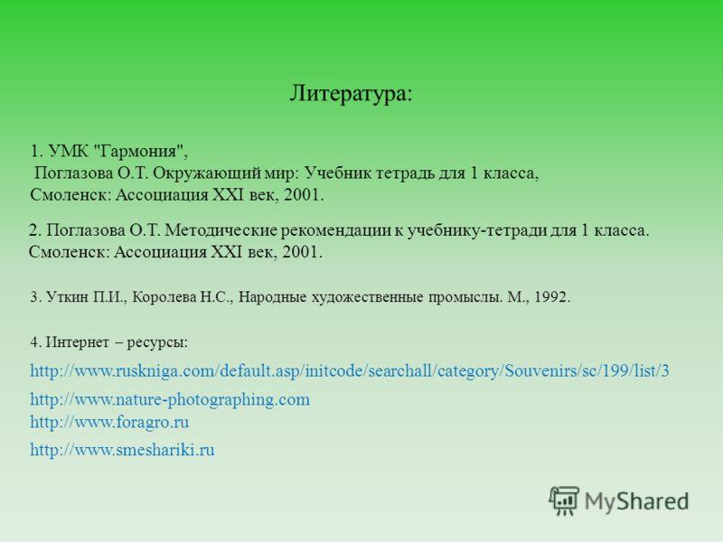 Литература: 3. Уткин П.И., Королева Н.С., Народные художественные промыслы. М., 1992. http://www.ruskniga.com/default.asp/initcode/searchall/category/Souvenirs/sc/199/list/3 http://www.nature-photographing.com http://www.foragro.ru 1. УМК
