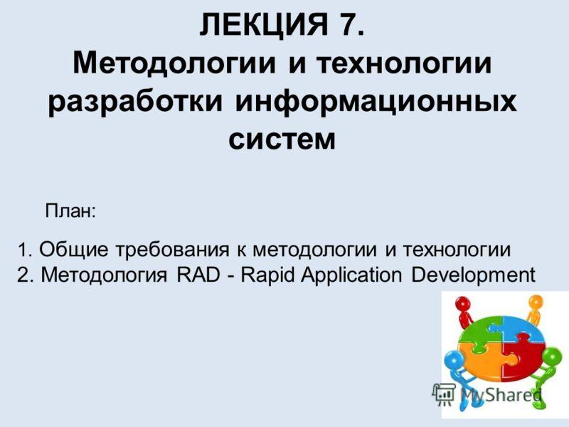 ЛЕКЦИЯ 7. Методологии и технологии разработки информационных систем План: 1. Общие требования к методологии и технологии 2. Методология RAD - Rapid Application Development