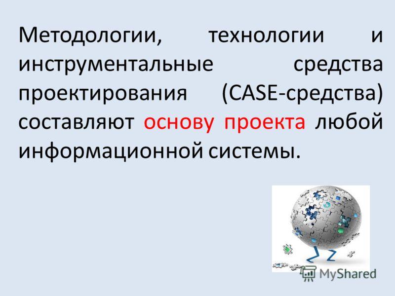 Методологии, технологии и инструментальные средства проектирования (CASE-средства) составляют основу проекта любой информационной системы.