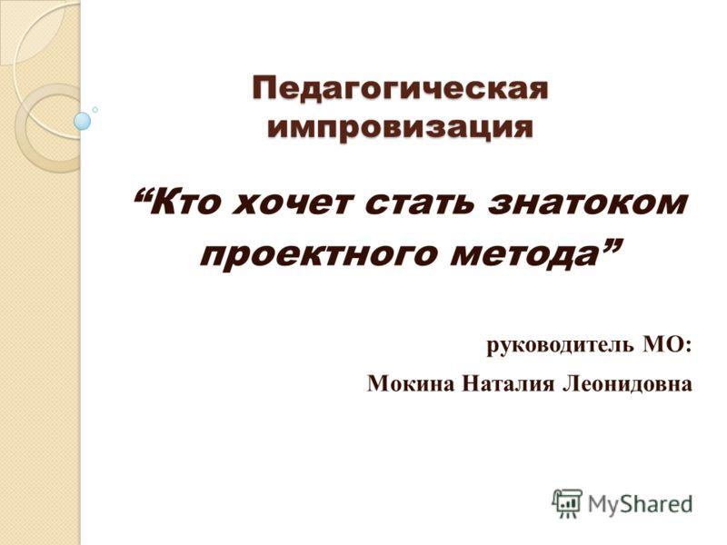 Педагогическая импровизация Кто хочет стать знатоком проектного метода руководитель МО: Мокина Наталия Леонидовна