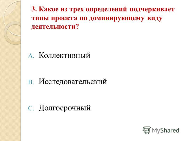 3. Какое из трех определений подчеркивает типы проекта по доминирующему виду деятельности? A. Коллективный B. Исследовательский C. Долгосрочный