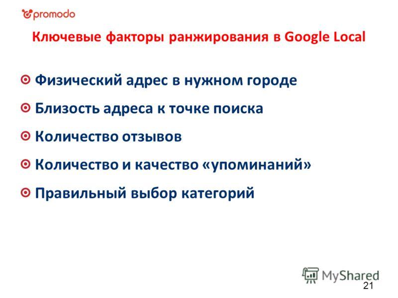 Ключевые факторы ранжирования в Google Local Физический адрес в нужном городе Близость адреса к точке поиска Количество отзывов Количество и качество «упоминаний» Правильный выбор категорий 21
