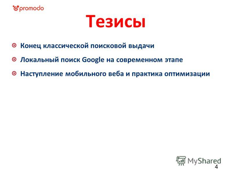Тезисы Конец классической поисковой выдачи Локальный поиск Google на современном этапе Наступление мобильного веба и практика оптимизации 4