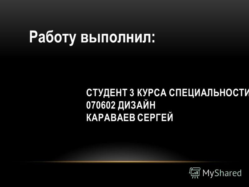 СТУДЕНТ 3 КУРСА СПЕЦИАЛЬНОСТИ 070602 ДИЗАЙН КАРАВАЕВ СЕРГЕЙ Работу выполнил: