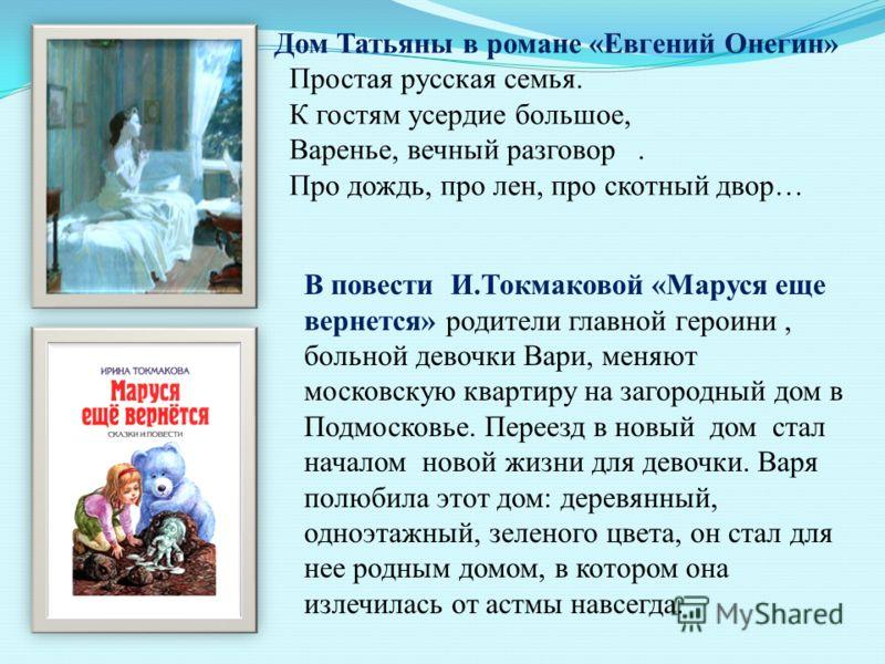 В повести И.Токмаковой «Маруся еще вернется» родители главной героини, больной девочки Вари, меняют московскую квартиру на загородный дом в Подмосковье. Переезд в новый дом стал началом новой жизни для девочки. Варя полюбила этот дом: деревянный, одн