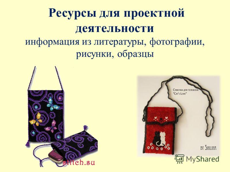 Ресурсы для проектной деятельности информация из литературы, фотографии, рисунки, образцы