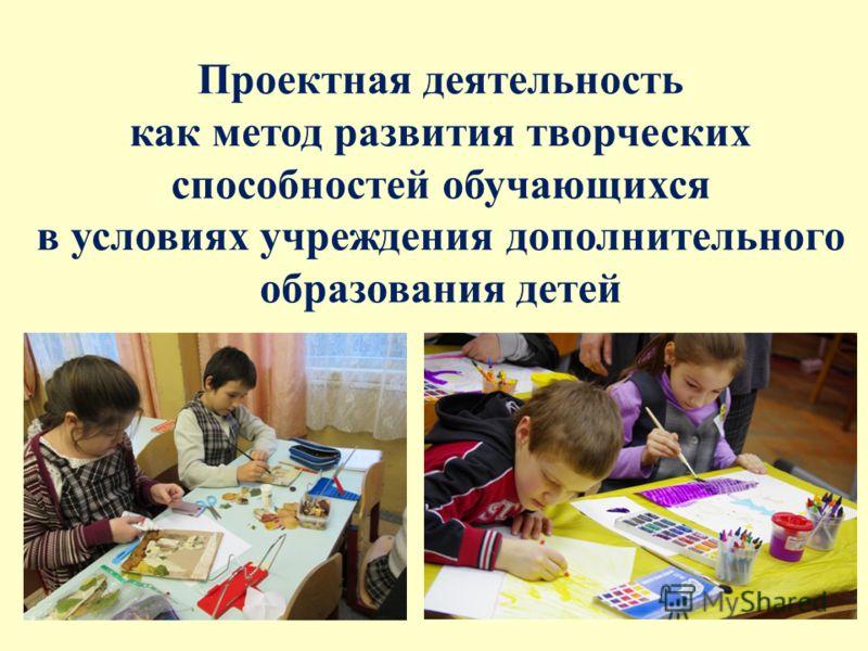 Проектная деятельность как метод развития творческих способностей обучающихся в условиях учреждения дополнительного образования детей