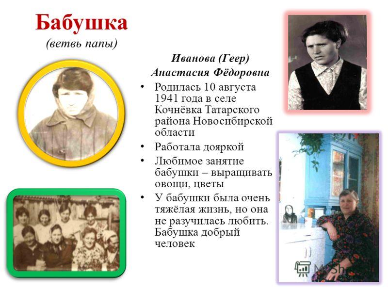 Бабушка (ветвь папы) Иванова (Геер) Анастасия Фёдоровна Родилась 10 августа 1941 года в селе Кочнёвка Татарского района Новосибирской области Работала дояркой Любимое занятие бабушки – выращивать овощи, цветы У бабушки была очень тяжёлая жизнь, но он