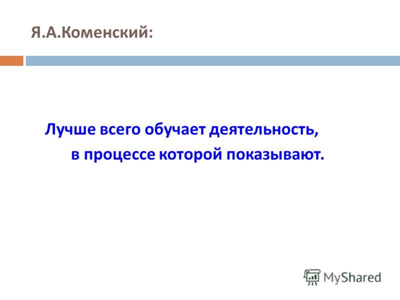 Я. А. Коменский : Лучше всего обучает деятельность, в процессе которой показывают.