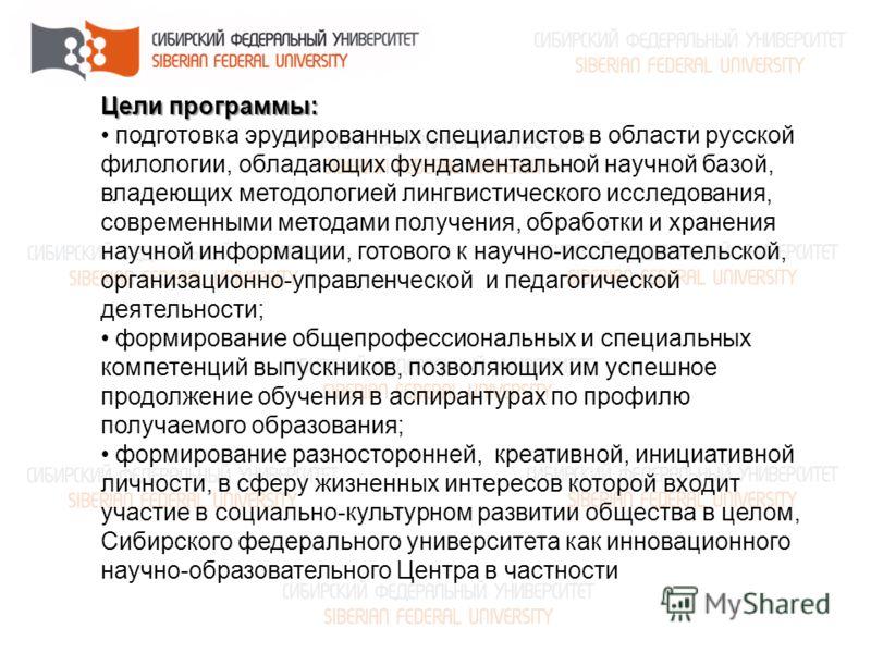 Цели программы: подготовка эрудированных специалистов в области русской филологии, обладающих фундаментальной научной базой, владеющих методологией лингвистического исследования, современными методами получения, обработки и хранения научной информаци