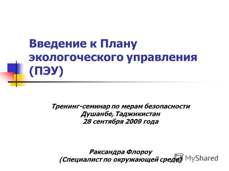 Введение к Плану экологоческого управления (ПЭУ) Тренинг-семинар по мерам безопасности Душанбе, Таджикистан 28 сентября 2009 года Раксандра Флороу (Специалист по окружающей среде)