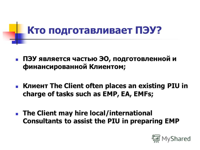 Кто подготавливает ПЭУ? ПЭУ является частью ЭО, подготовленной и финансированной Клиентом; Клиент The Client often places an existing PIU in charge of tasks such as EMP, EA, EMFs; The Client may hire local/international Consultants to assist the PIU