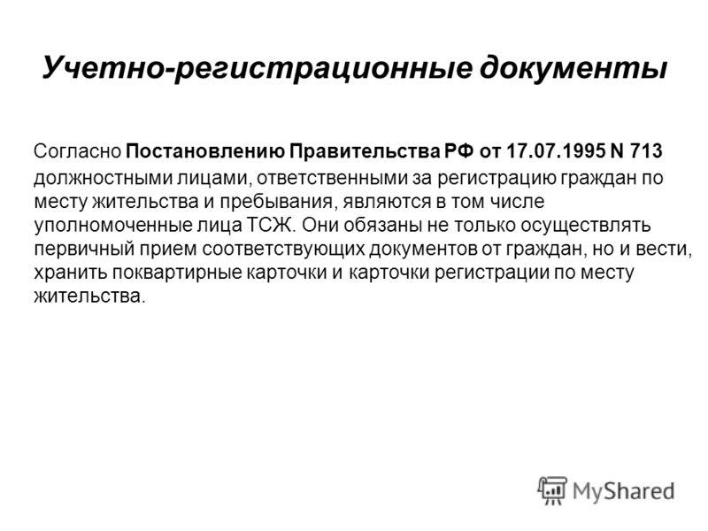 Учетно-регистрационные документы Согласно Постановлению Правительства РФ от 17.07.1995 N 713 должностными лицами, ответственными за регистрацию граждан по месту жительства и пребывания, являются в том числе уполномоченные лица ТСЖ. Они обязаны не тол