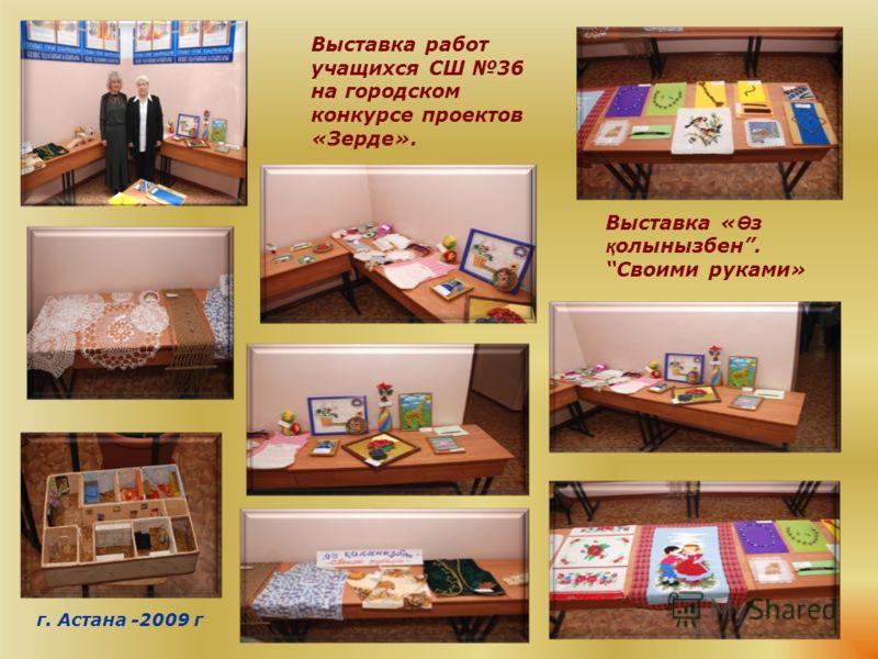 Выставка работ учащихся СШ 36 на городском конкурсе проектов «Зерде». Выставка « Ө з қ олынызбен.Своими руками» г. Астана -2009 г