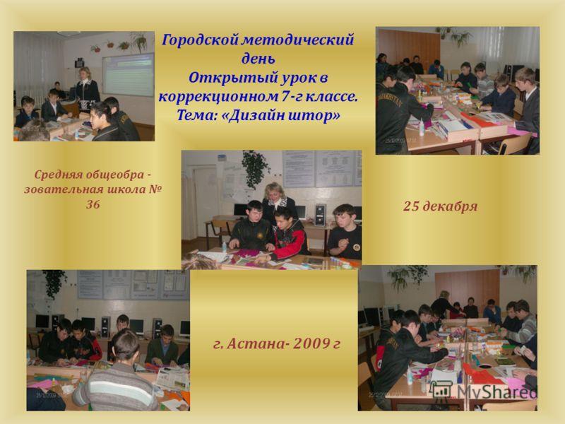 Городской методический день Открытый урок в коррекционном 7-г классе. Тема: «Дизайн штор» Средняя общеобра - зовательная школа 36 г. Астана- 2009 г 25 декабря