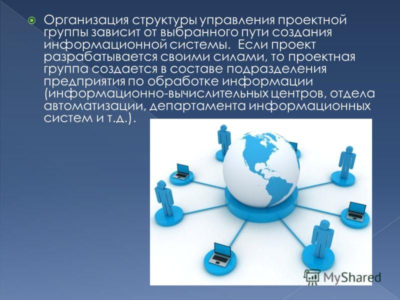 Организация структуры управления проектной группы зависит от выбранного пути создания информационной системы. Если проект разрабатывается своими силами, то проектная группа создается в составе подразделения предприятия по обработке информации (информ