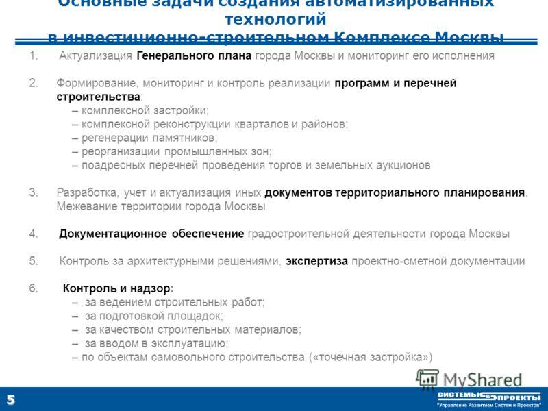 5 Основные задачи создания автоматизированных технологий в инвестиционно-строительном Комплексе Москвы 1. Актуализация Генерального плана города Москвы и мониторинг его исполнения 2.Формирование, мониторинг и контроль реализации программ и перечней с