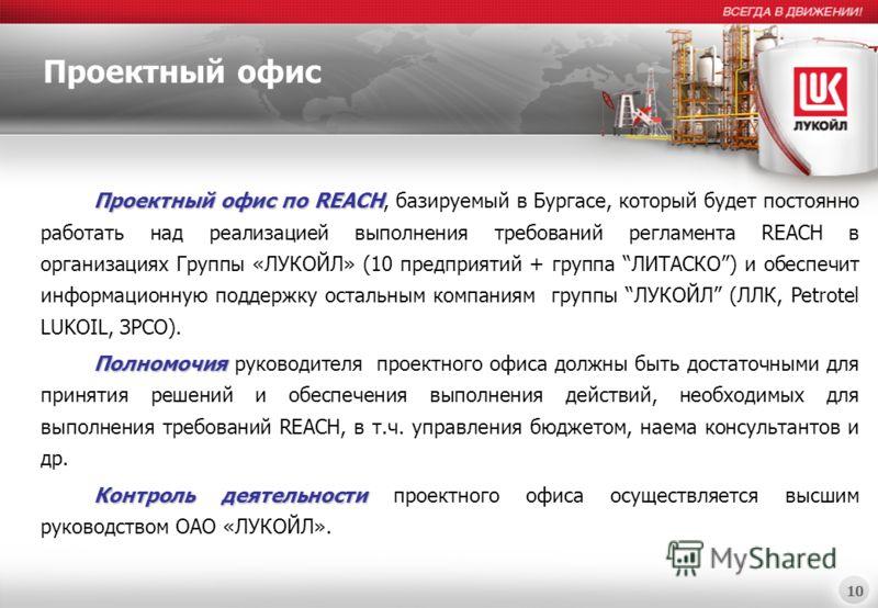 10 Проектный офис Проектный офис по REACH Проектный офис по REACH, базируемый в Бургасе, который будет постоянно работать над реализацией выполнения требований регламента REACH в организациях Группы «ЛУКОЙЛ» (10 предприятий + группа ЛИТАСКО) и обеспе