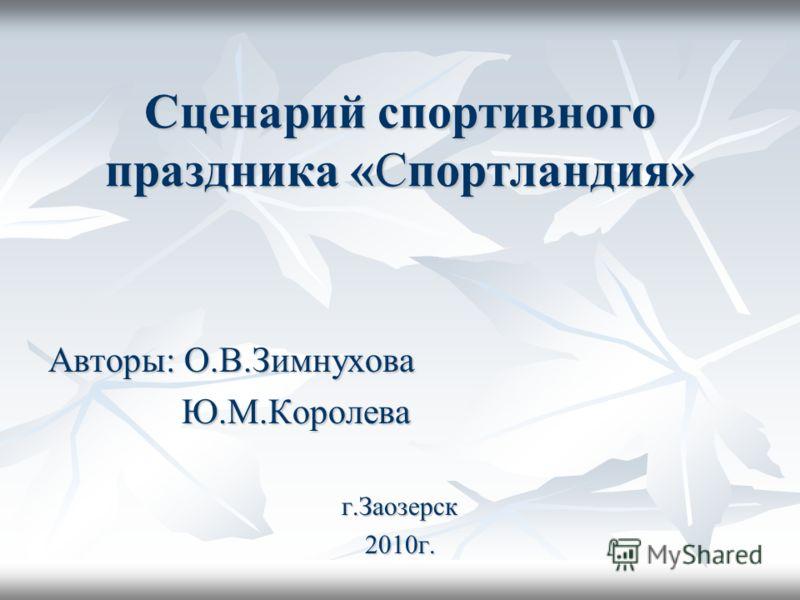 Сценарий спортивного праздника «Спортландия» Авторы: О.В.Зимнухова Ю.М.Королева Ю.М.Королеваг.Заозерск2010г.