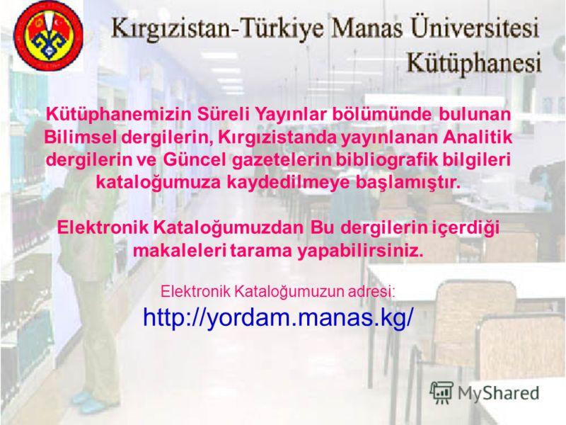Kütüphanemizin Süreli Yayınlar bölümünde bulunan Bilimsel dergilerin, Kırgızistanda yayınlanan Analitik dergilerin ve Güncel gazetelerin bibliografik bilgileri kataloğumuza kaydedilmeye başlamıştır. Elektronik Kataloğumuzdan Bu dergilerin içerdiği ma