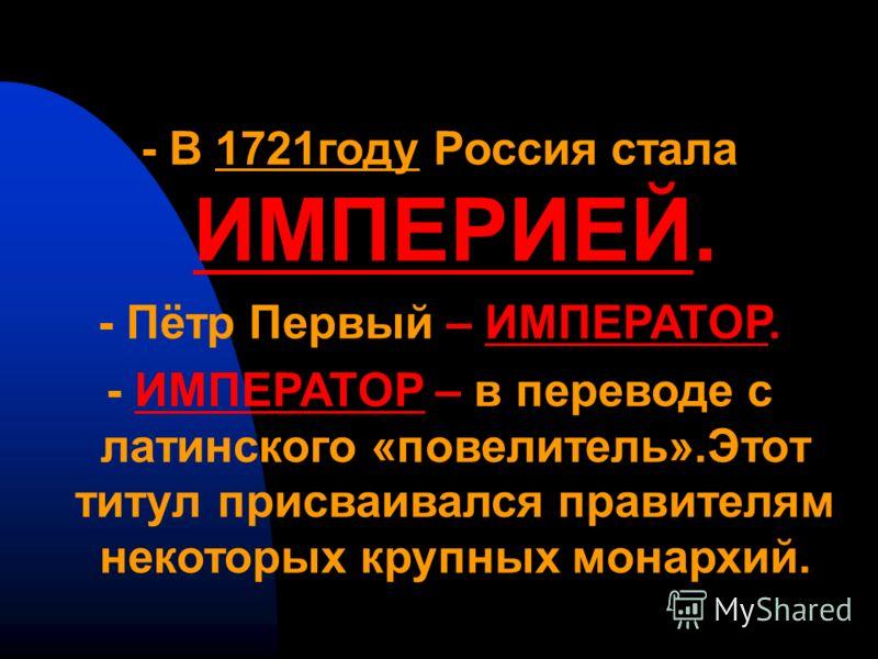 - В 1721году Россия стала ИМПЕРИЕЙ. - Пётр Первый – ИМПЕРАТОР. - ИМПЕРАТОР – в переводе с латинского «повелитель».Этот титул присваивался правителям некоторых крупных монархий.