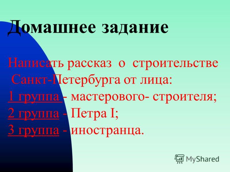 Домашнее задание Написать рассказ о строительстве Санкт-Петербурга от лица: 1 группа - мастерового- строителя; 2 группа - Петра I; 3 группа - иностранца.