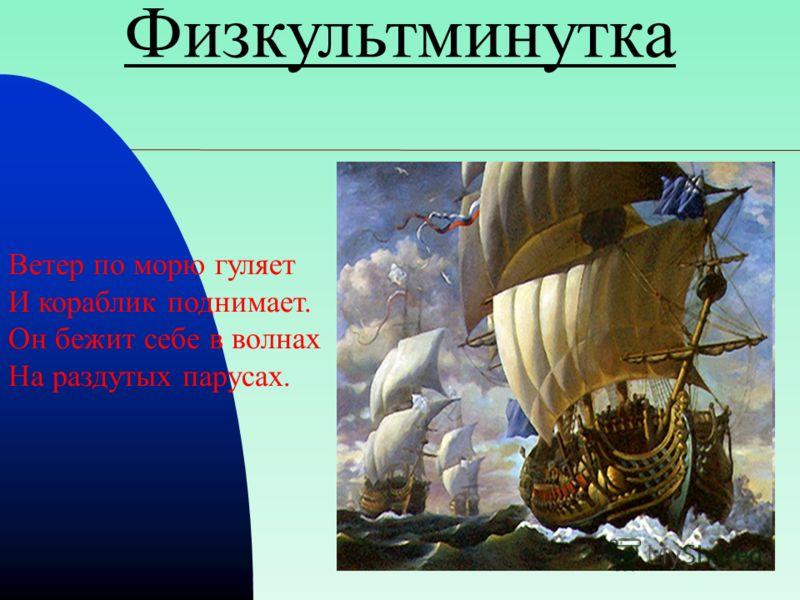 Физкультминутка Ветер по морю гуляет И кораблик поднимает. Он бежит себе в волнах На раздутых парусах.