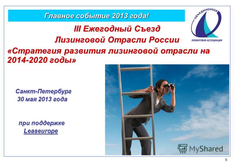 9 Главное событие 2013 года! III Ежегодный Съезд Лизинговой Отрасли России «Стратегия развития лизинговой отрасли на 2014-2020 годы» Санкт-Петербург Санкт-Петербург 30 мая 2013 года 30 мая 2013 года при поддержке при поддержке Leaseurope Leaseurope