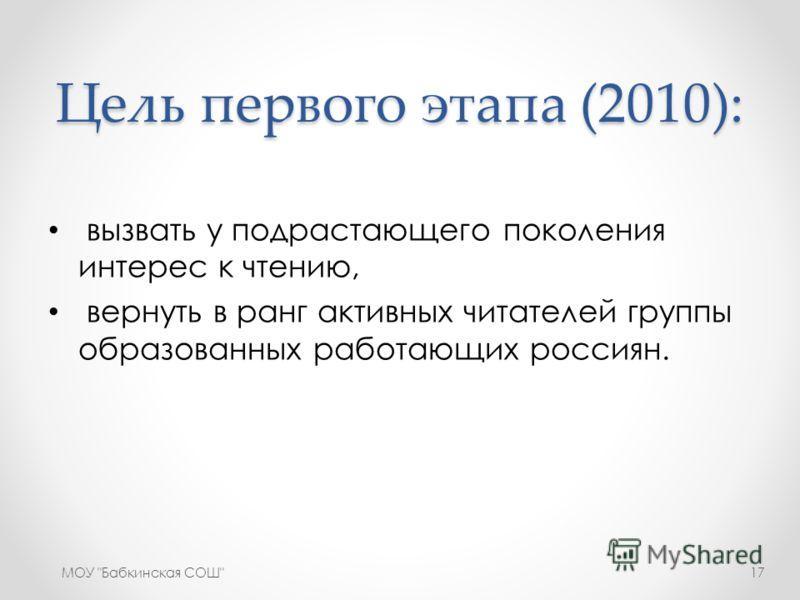 Цель первого этапа (2010): вызвать у подрастающего поколения интерес к чтению, вернуть в ранг активных читателей группы образованных работающих россиян. МОУ Бабкинская СОШ17