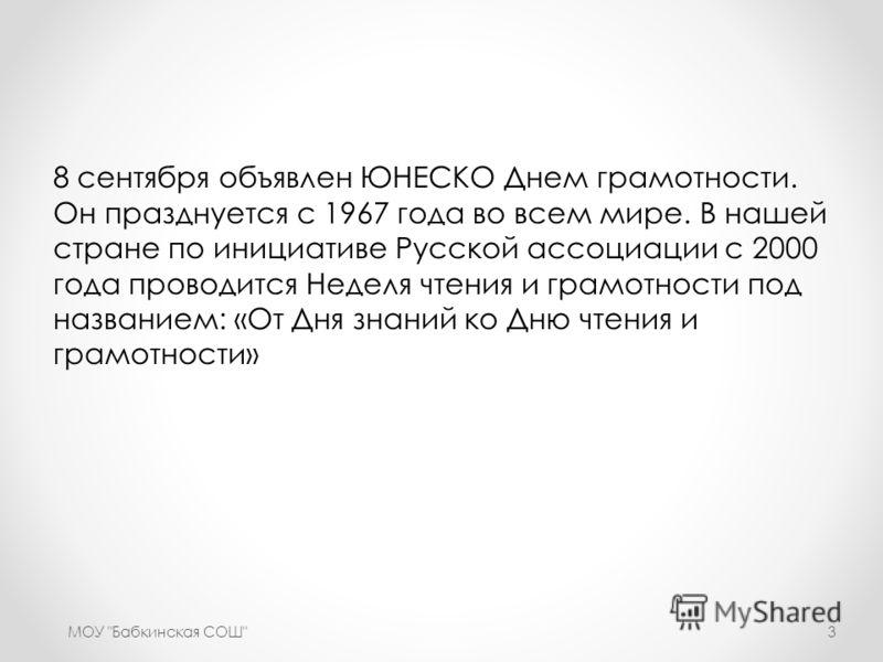 8 сентября объявлен ЮНЕСКО Днем грамотности. Он празднуется с 1967 года во всем мире. В нашей стране по инициативе Русской ассоциации с 2000 года проводится Неделя чтения и грамотности под названием: «От Дня знаний ко Дню чтения и грамотности» МОУ
