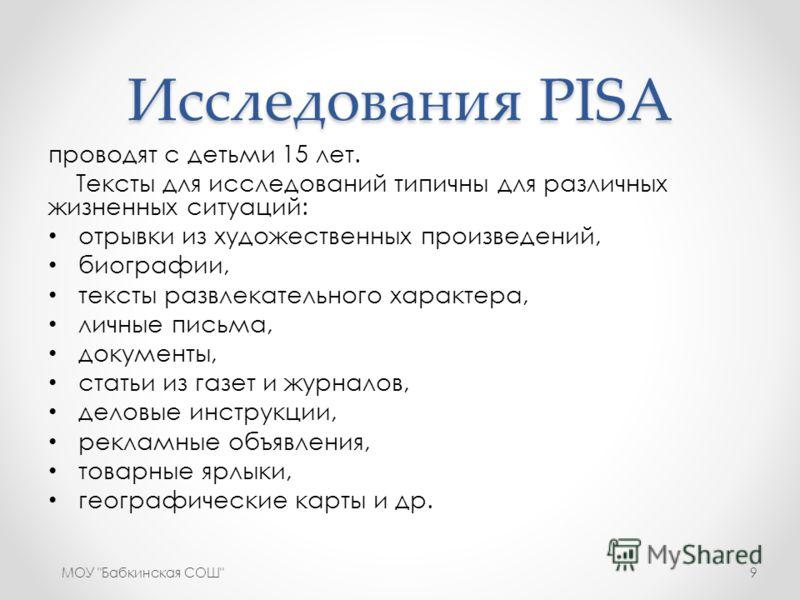 Исследования PISA проводят с детьми 15 лет. Тексты для исследований типичны для различных жизненных ситуаций: отрывки из художественных произведений, биографии, тексты развлекательного характера, личные письма, документы, статьи из газет и журналов,
