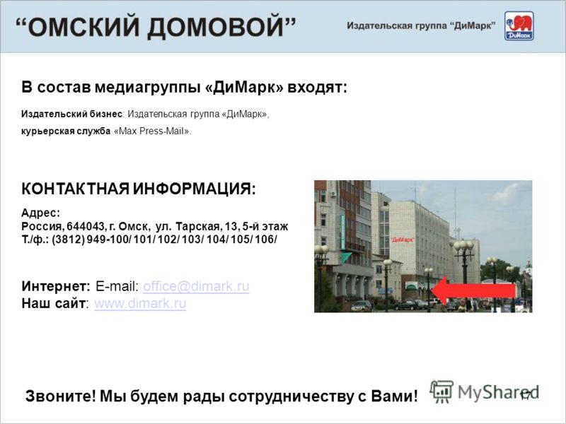 17 В состав медиагруппы «ДиМарк» входят: Издательский бизнес: Издательская группа «ДиМарк», курьерская служба «Max Press-Mail». КОНТАКТНАЯ ИНФОРМАЦИЯ: Адрес: Россия, 644043, г. Омск, ул. Тарская, 13, 5-й этаж Т./ф.: (3812) 949-100/ 101/ 102/ 103/ 104