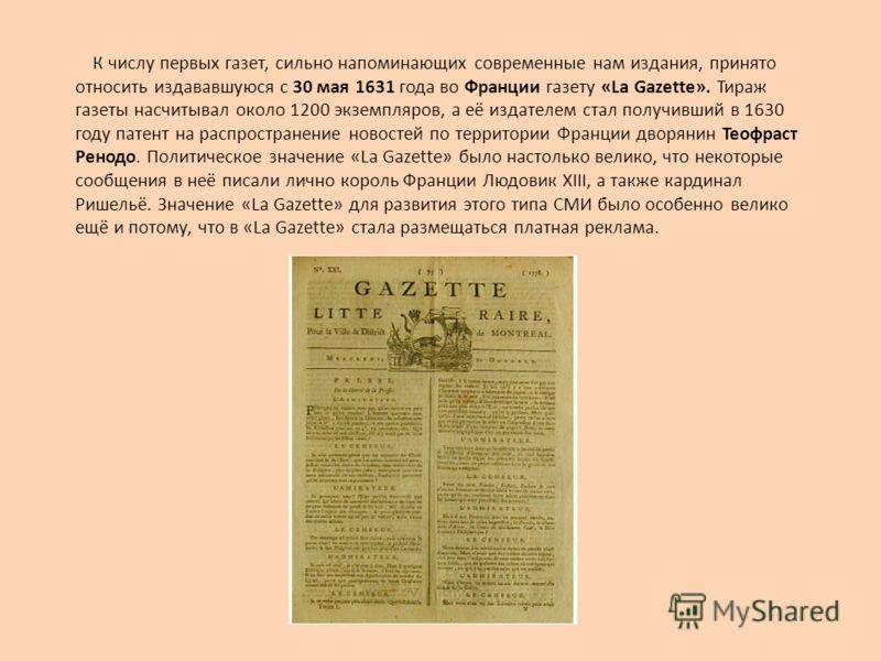 К числу первых газет, сильно напоминающих современные нам издания, принято относить издававшуюся с 30 мая 1631 года во Франции газету «La Gazette». Тираж газеты насчитывал около 1200 экземпляров, а её издателем стал получивший в 1630 году патент на р