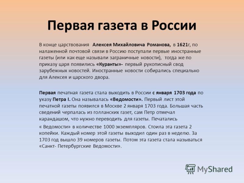 Первая газета в России В конце царствования Алексея Михайловича Романова, в 1621г, по налаженной почтовой связи в Россию поступали первые иностранные газеты (или как еще называли заграничные новости), тогда же по приказу царя появились «Куранты»- пер