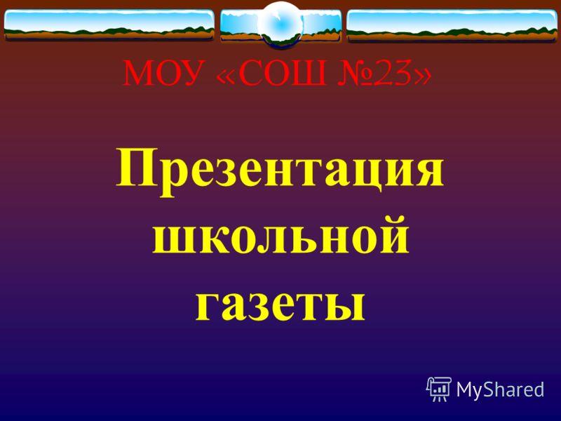 МОУ «СОШ 23» Презентация школьной газеты