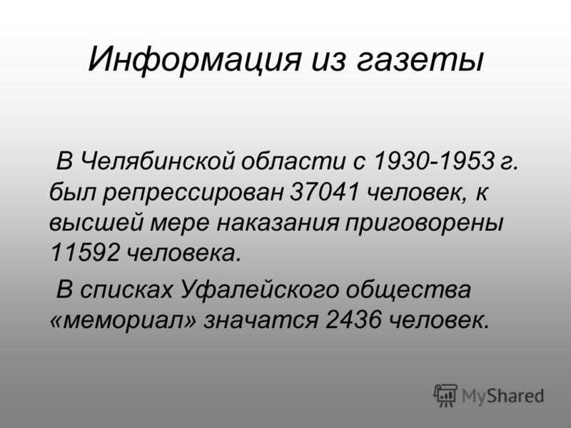 Информация из газеты В Челябинской области с 1930-1953 г. был репрессирован 37041 человек, к высшей мере наказания приговорены 11592 человека. В списках Уфалейского общества «мемориал» значатся 2436 человек.
