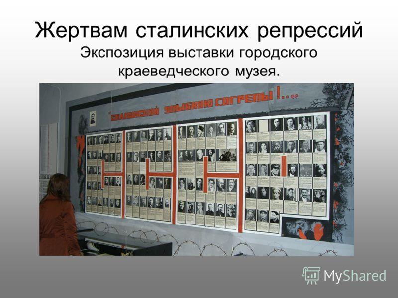 Жертвам сталинских репрессий Экспозиция выставки городского краеведческого музея.