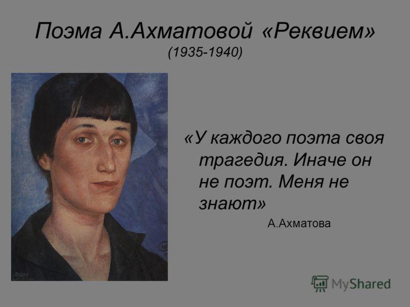 Поэма А.Ахматовой «Реквием» (1935-1940) «У каждого поэта своя трагедия. Иначе он не поэт. Меня не знают» А.Ахматова