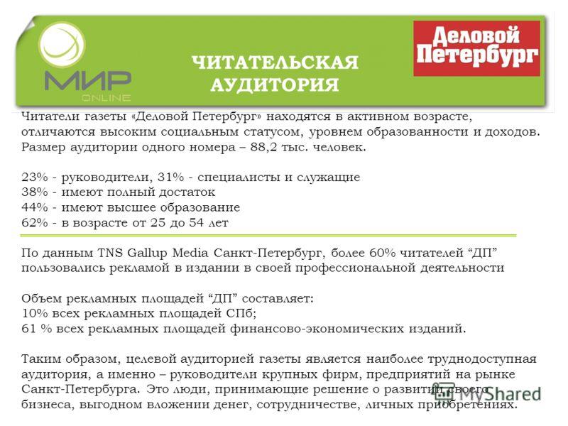 ЧИТАТЕЛЬСКАЯ АУДИТОРИЯ Читатели газеты «Деловой Петербург» находятся в активном возрасте, отличаются высоким социальным статусом, уровнем образованности и доходов. Размер аудитории одного номера – 88,2 тыс. человек. 23% - руководители, 31% - специали