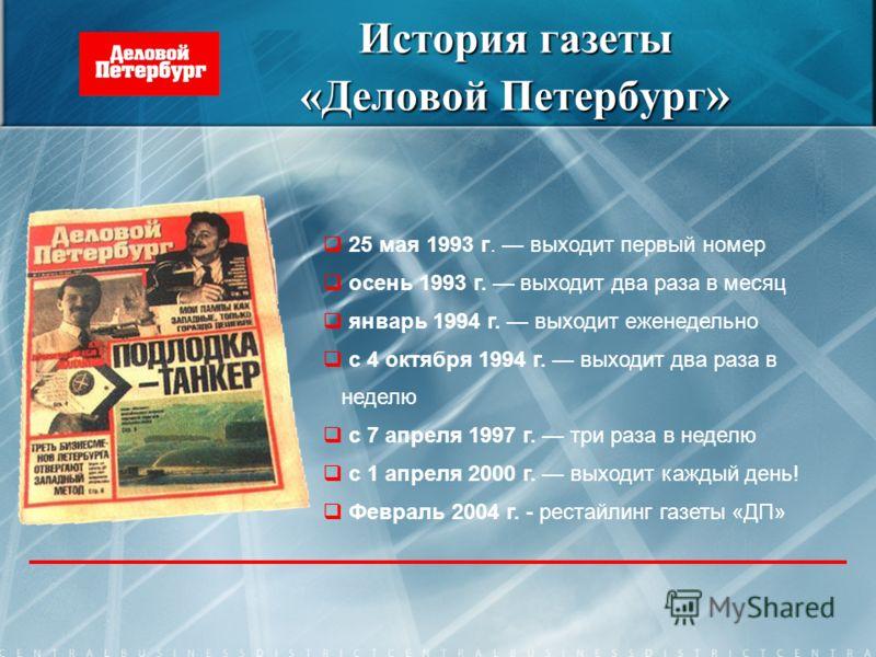 История газеты «Деловой Петербург » 25 мая 1993 г. выходит первый номер осень 1993 г. выходит два раза в месяц январь 1994 г. выходит еженедельно с 4 октября 1994 г. выходит два раза в неделю с 7 апреля 1997 г. три раза в неделю с 1 апреля 2000 г. вы